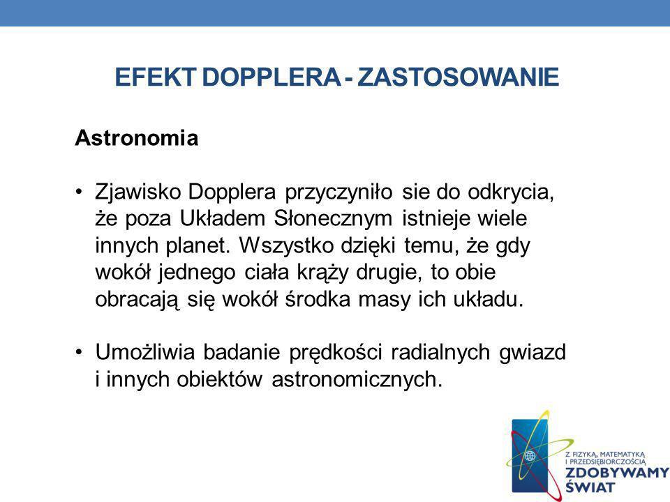 EFEKT DOPPLERA - ZASTOSOWANIE Astronomia Zjawisko Dopplera przyczyniło sie do odkrycia, że poza Układem Słonecznym istnieje wiele innych planet. Wszys