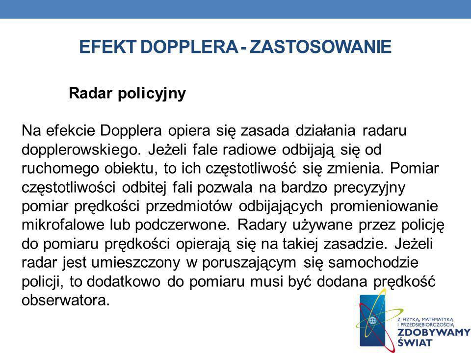 Radar policyjny Na efekcie Dopplera opiera się zasada działania radaru dopplerowskiego. Jeżeli fale radiowe odbijają się od ruchomego obiektu, to ich