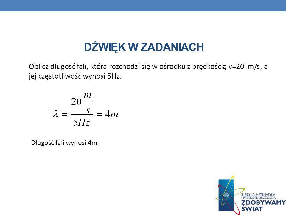 DŹWIĘK W ZADANIACH Oblicz długość fali, która rozchodzi się w ośrodku z prędkością v=20 m/s, a jej częstotliwość wynosi 5Hz. Długość fali wynosi 4m.
