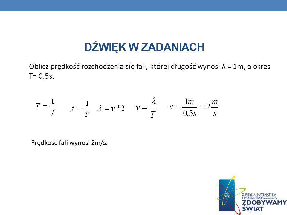 DŹWIĘK W ZADANIACH Oblicz prędkość rozchodzenia się fali, której długość wynosi λ = 1m, a okres T= 0,5s. Prędkość fali wynosi 2m/s.