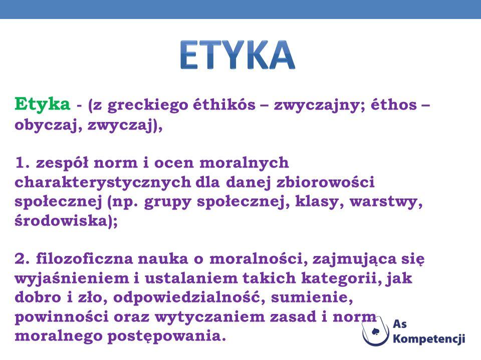 Etyka - (z greckiego éthikós – zwyczajny; éthos – obyczaj, zwyczaj), 1. zespół norm i ocen moralnych charakterystycznych dla danej zbiorowości społecz