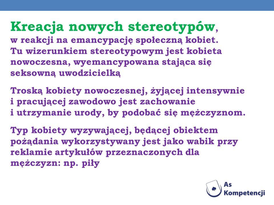 Kreacja nowych stereotypów, w reakcji na emancypację społeczną kobiet. Tu wizerunkiem stereotypowym jest kobieta nowoczesna, wyemancypowana stająca si