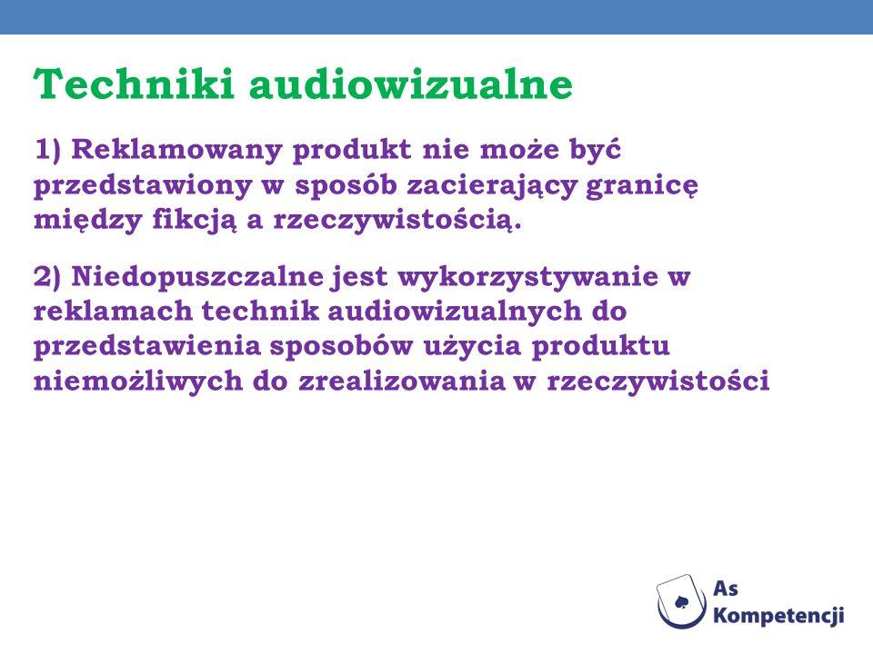 Techniki audiowizualne 1) Reklamowany produkt nie może być przedstawiony w sposób zacierający granicę między fikcją a rzeczywistością. 2) Niedopuszcza