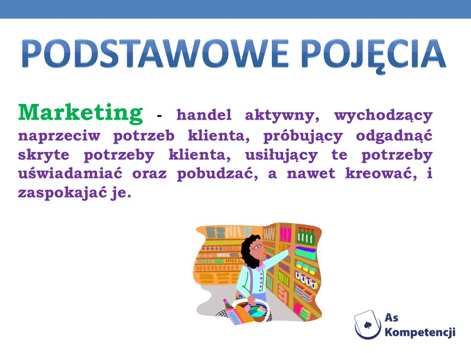 Marketing - handel aktywny, wychodzący naprzeciw potrzeb klienta, próbujący odgadnąć skryte potrzeby klienta, usiłujący te potrzeby uświadamiać oraz p