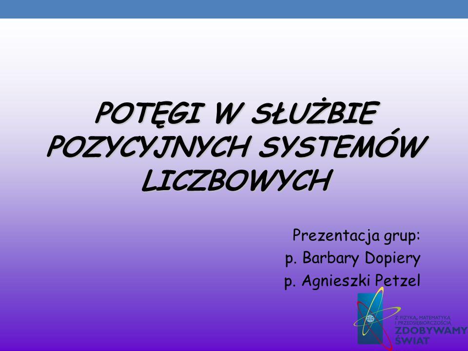 POTĘGI W SŁUŻBIE POZYCYJNYCH SYSTEMÓW LICZBOWYCH Prezentacja grup: p. Barbary Dopiery p. Agnieszki Petzel