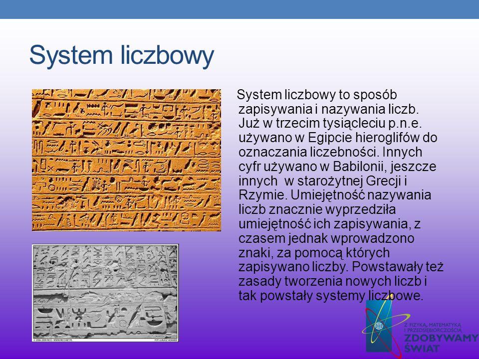 System liczbowy System liczbowy to sposób zapisywania i nazywania liczb. Już w trzecim tysiącleciu p.n.e. używano w Egipcie hieroglifów do oznaczania