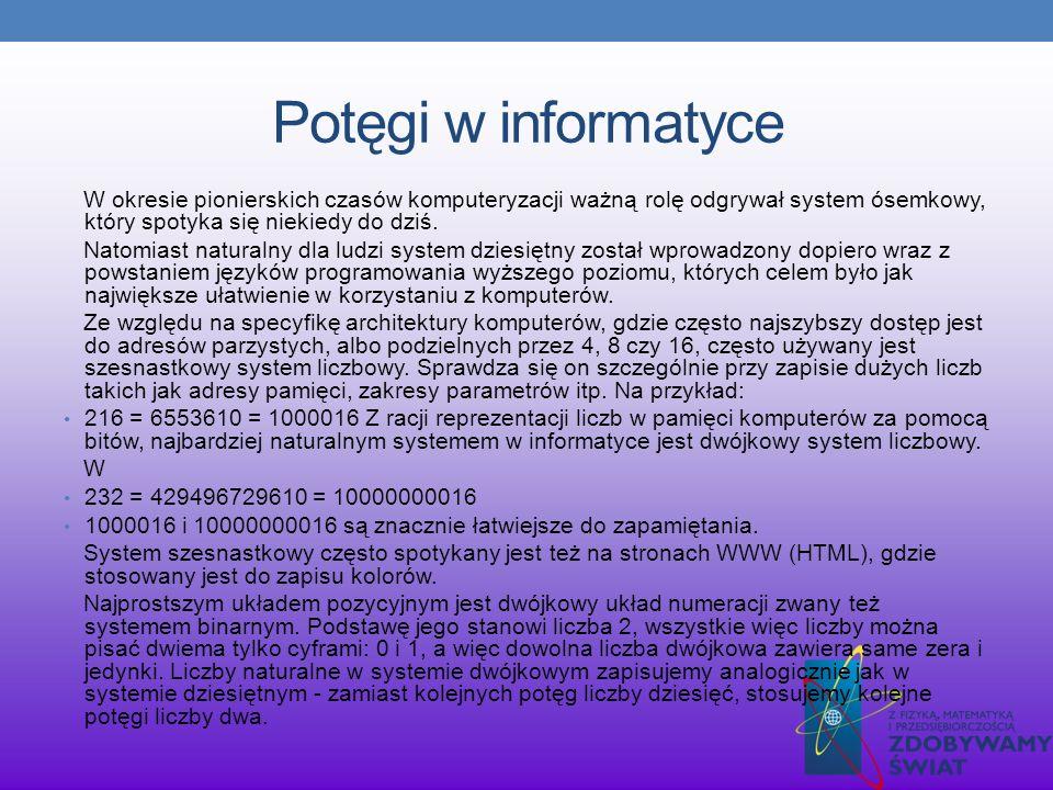 Potęgi w informatyce W okresie pionierskich czasów komputeryzacji ważną rolę odgrywał system ósemkowy, który spotyka się niekiedy do dziś. Natomiast n