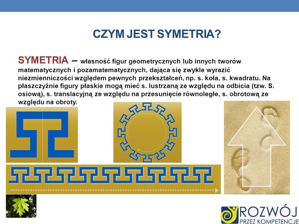 CZYM JEST SYMETRIA? SYMETRIA – własność figur geometrycznych lub innych tworów matematycznych i pozamatematycznych, dająca się zwykle wyrazić niezmien
