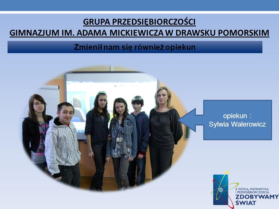 GRUPA PRZEDSIĘBIORCZOŚCI GIMNAZJUM IM. ADAMA MICKIEWICZA W DRAWSKU POMORSKIM Zmienił nam się również opiekun opiekun : Sylwia Walerowicz