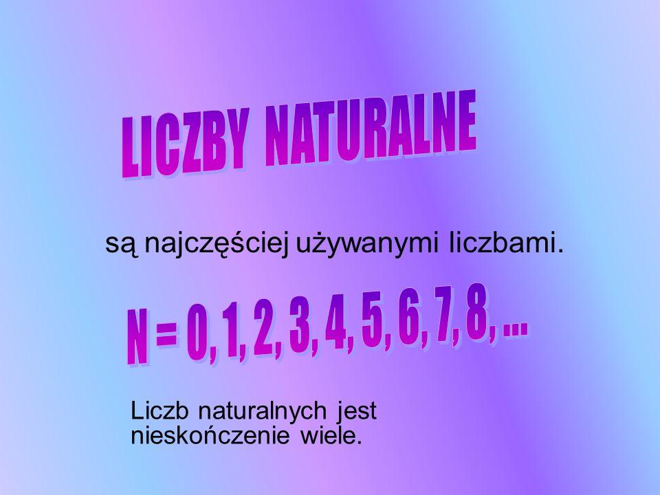 są najczęściej używanymi liczbami. Liczb naturalnych jest nieskończenie wiele.