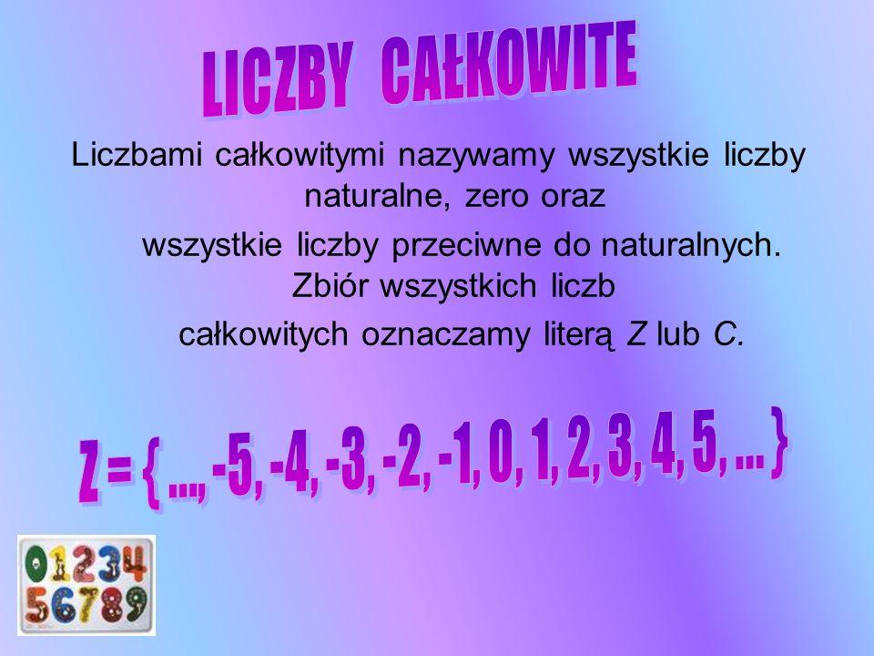 Liczbami całkowitymi nazywamy wszystkie liczby naturalne, zero oraz wszystkie liczby przeciwne do naturalnych. Zbiór wszystkich liczb całkowitych ozna