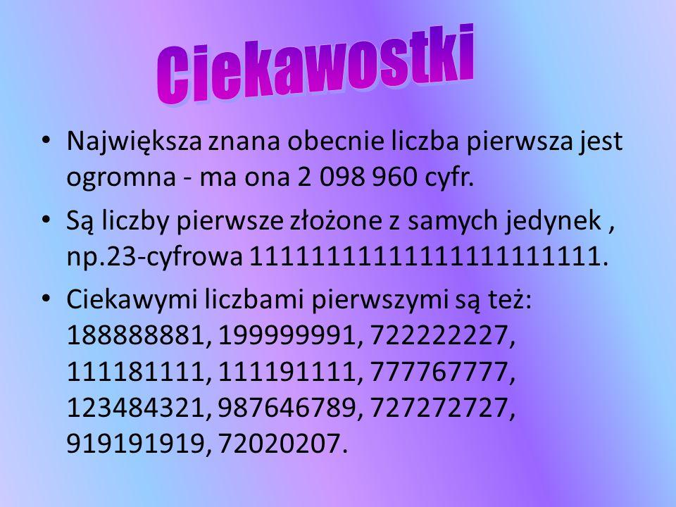 Największa znana obecnie liczba pierwsza jest ogromna - ma ona 2 098 960 cyfr. Są liczby pierwsze złożone z samych jedynek, np.23-cyfrowa 111111111111