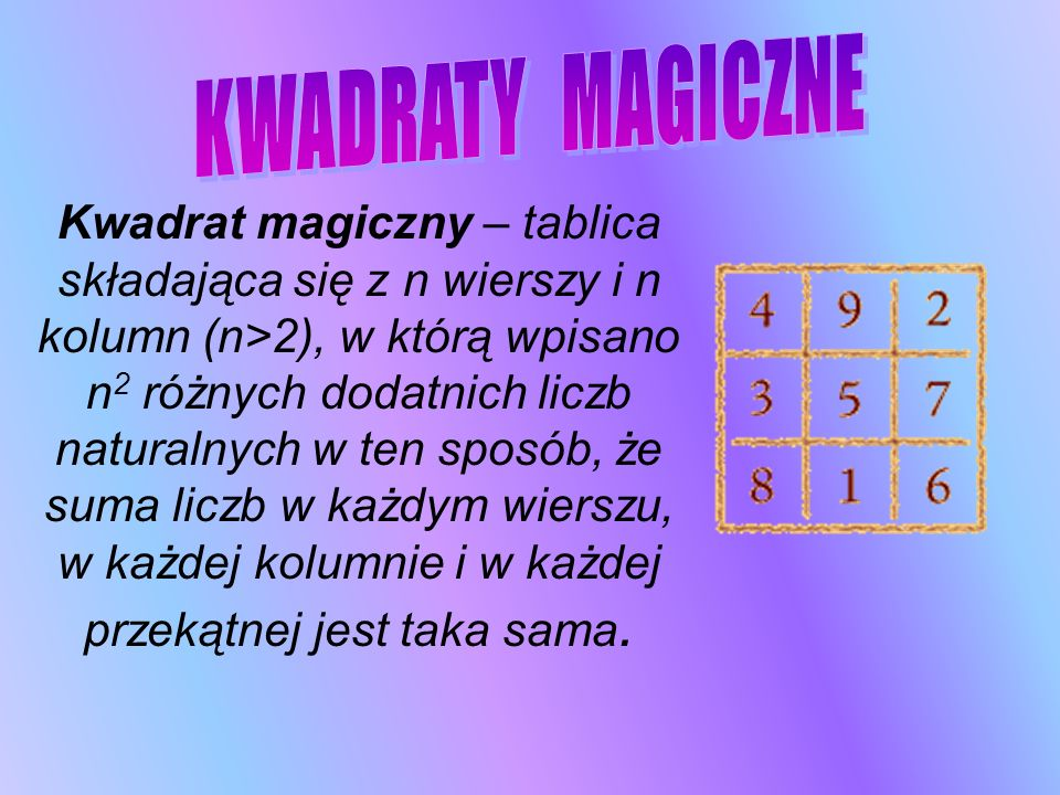 Kwadrat magiczny – tablica składająca się z n wierszy i n kolumn (n>2), w którą wpisano n 2 różnych dodatnich liczb naturalnych w ten sposób, że suma