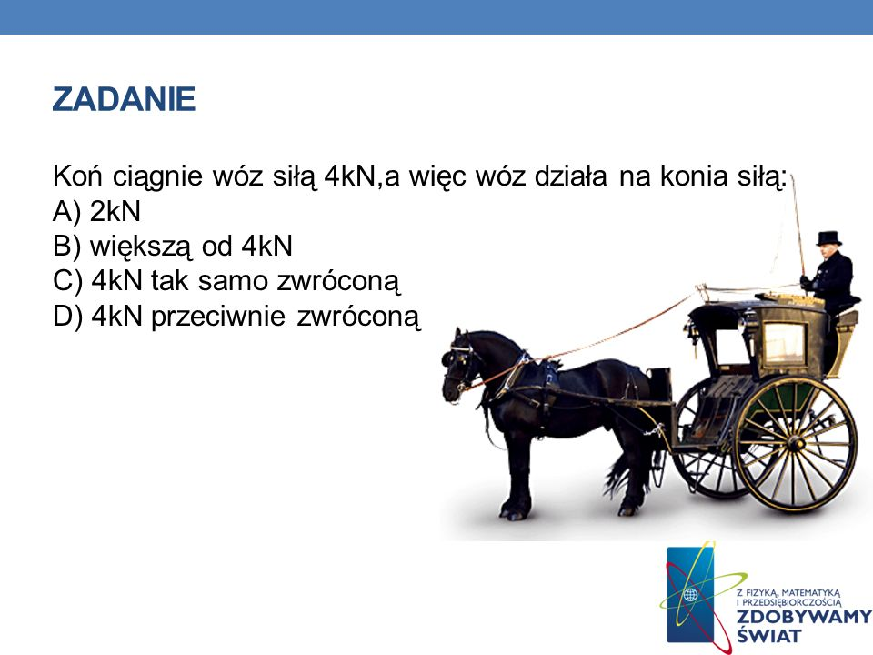 ZADANIE Koń ciągnie wóz siłą 4kN,a więc wóz działa na konia siłą: A) 2kN B) większą od 4kN C) 4kN tak samo zwróconą D) 4kN przeciwnie zwróconą