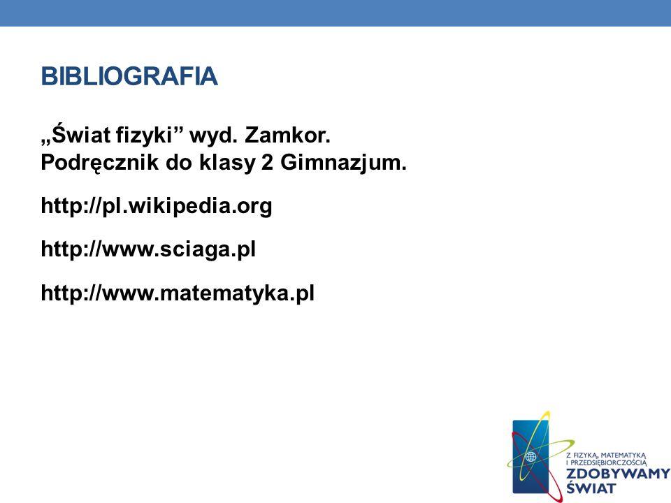 BIBLIOGRAFIA Świat fizyki wyd. Zamkor. Podręcznik do klasy 2 Gimnazjum. http://pl.wikipedia.org http://www.sciaga.pl http://www.matematyka.pl