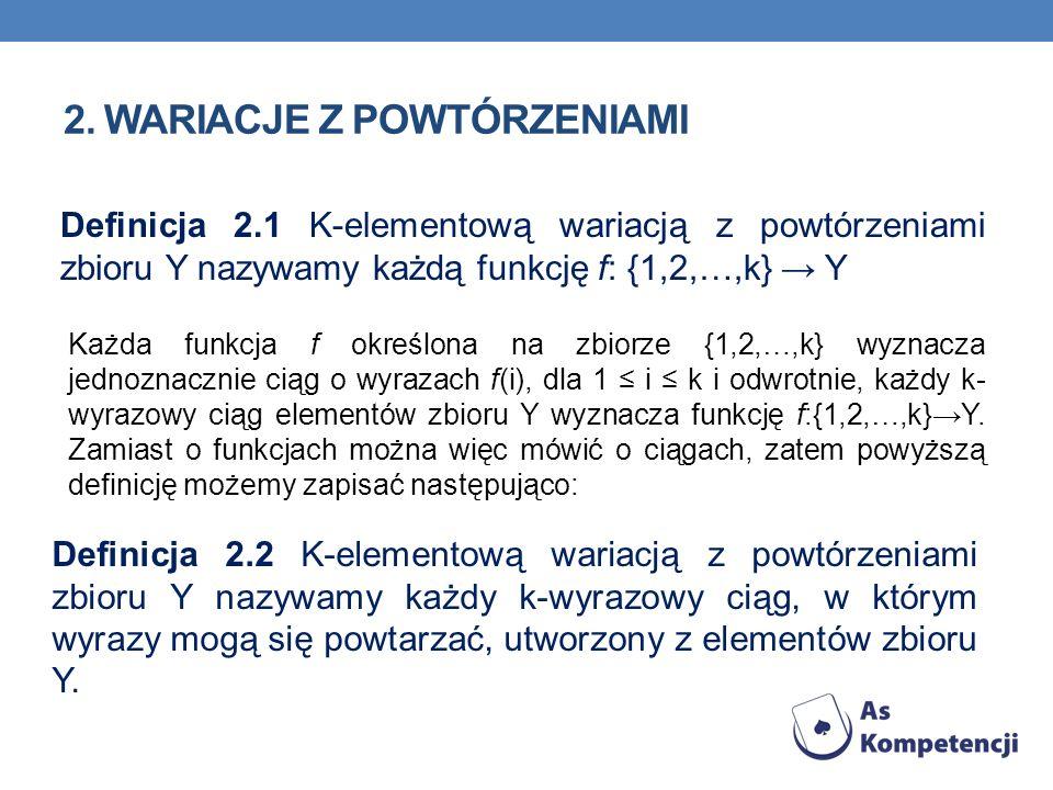 2. WARIACJE Z POWTÓRZENIAMI Definicja 2.1 K-elementową wariacją z powtórzeniami zbioru Y nazywamy każdą funkcję f: {1,2,…,k} Y Definicja 2.2 K-element