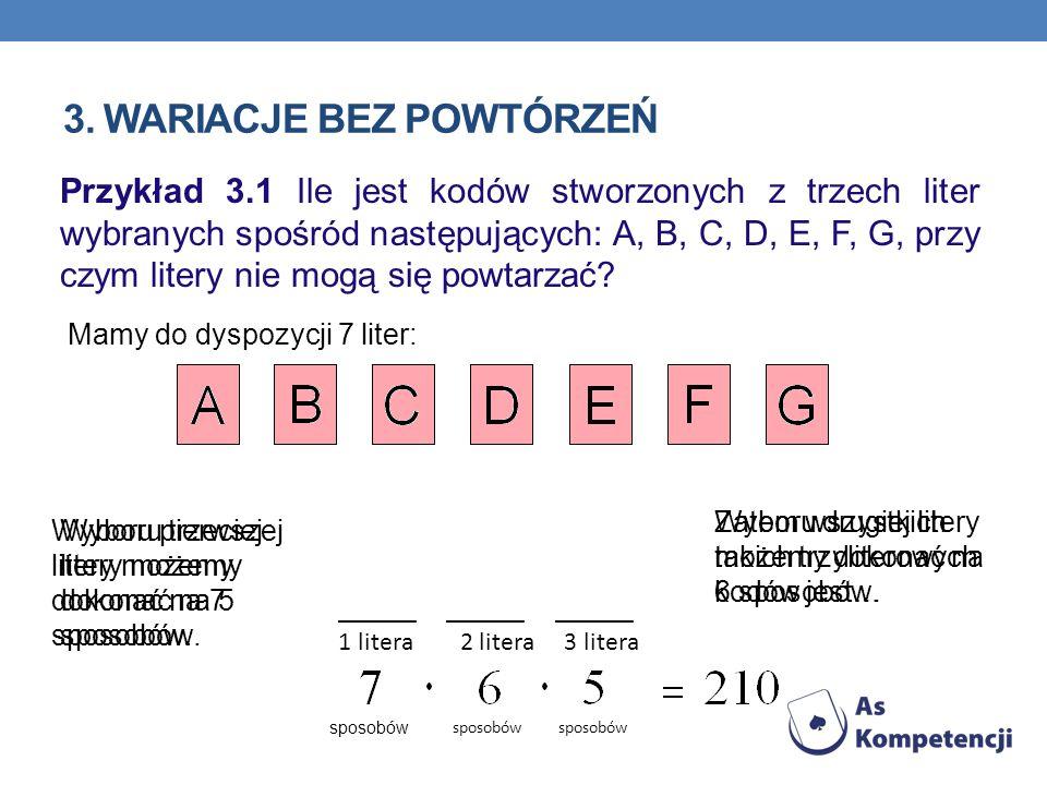 3. WARIACJE BEZ POWTÓRZEŃ Przykład 3.1 Ile jest kodów stworzonych z trzech liter wybranych spośród następujących: A, B, C, D, E, F, G, przy czym liter