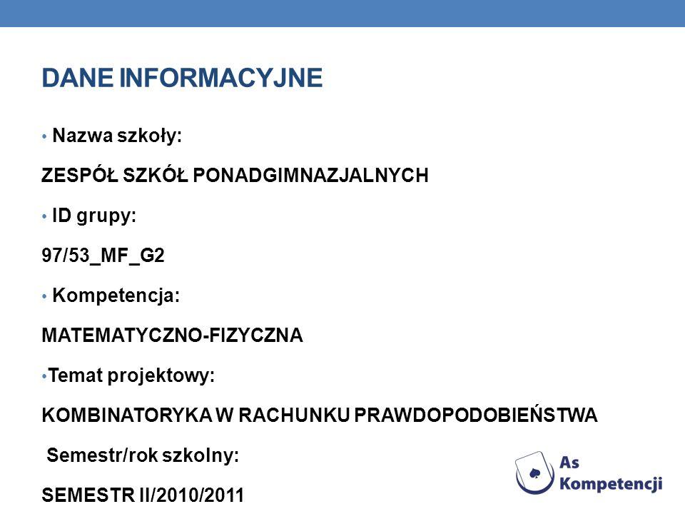 DANE INFORMACYJNE Nazwa szkoły: ZESPÓŁ SZKÓŁ PONADGIMNAZJALNYCH ID grupy: 97/53_MF_G2 Kompetencja: MATEMATYCZNO-FIZYCZNA Temat projektowy: KOMBINATORY