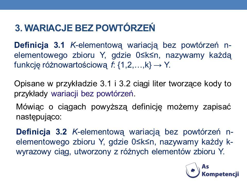 3. WARIACJE BEZ POWTÓRZEŃ Opisane w przykładzie 3.1 i 3.2 ciągi liter tworzące kody to przykłady wariacji bez powtórzeń. Definicja 3.1 K-elementową wa