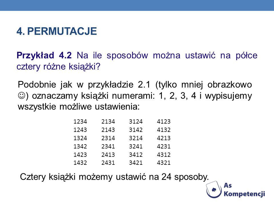 4. PERMUTACJE Przykład 4.2 Na ile sposobów można ustawić na półce cztery różne książki? Podobnie jak w przykładzie 2.1 (tylko mniej obrazkowo ) oznacz