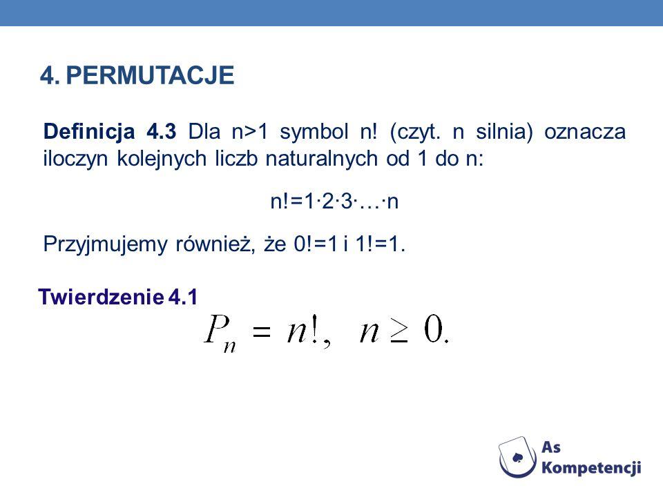4. PERMUTACJE Twierdzenie 4.1 Definicja 4.3 Dla n>1 symbol n! (czyt. n silnia) oznacza iloczyn kolejnych liczb naturalnych od 1 do n: n!=1·2·3·…·n Prz