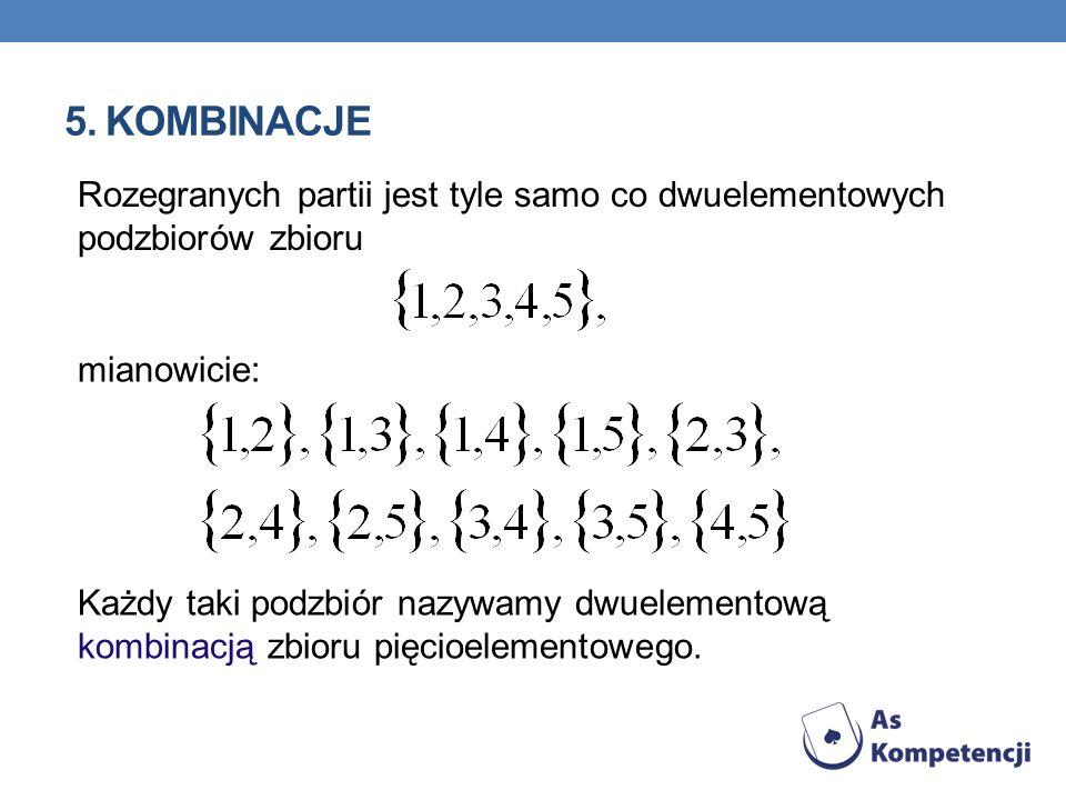 5. KOMBINACJE mianowicie: Każdy taki podzbiór nazywamy dwuelementową kombinacją zbioru pięcioelementowego. Rozegranych partii jest tyle samo co dwuele