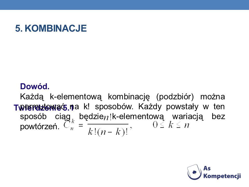 5. KOMBINACJE Twierdzenie 5.1 Dowód. Każdą k-elementową kombinację (podzbiór) można permutować na k! sposobów. Każdy powstały w ten sposób ciąg będzie