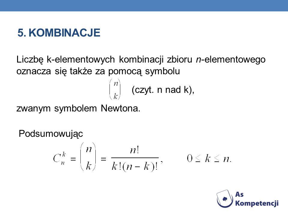5. KOMBINACJE Liczbę k-elementowych kombinacji zbioru n-elementowego oznacza się także za pomocą symbolu (czyt. n nad k), zwanym symbolem Newtona. Pod