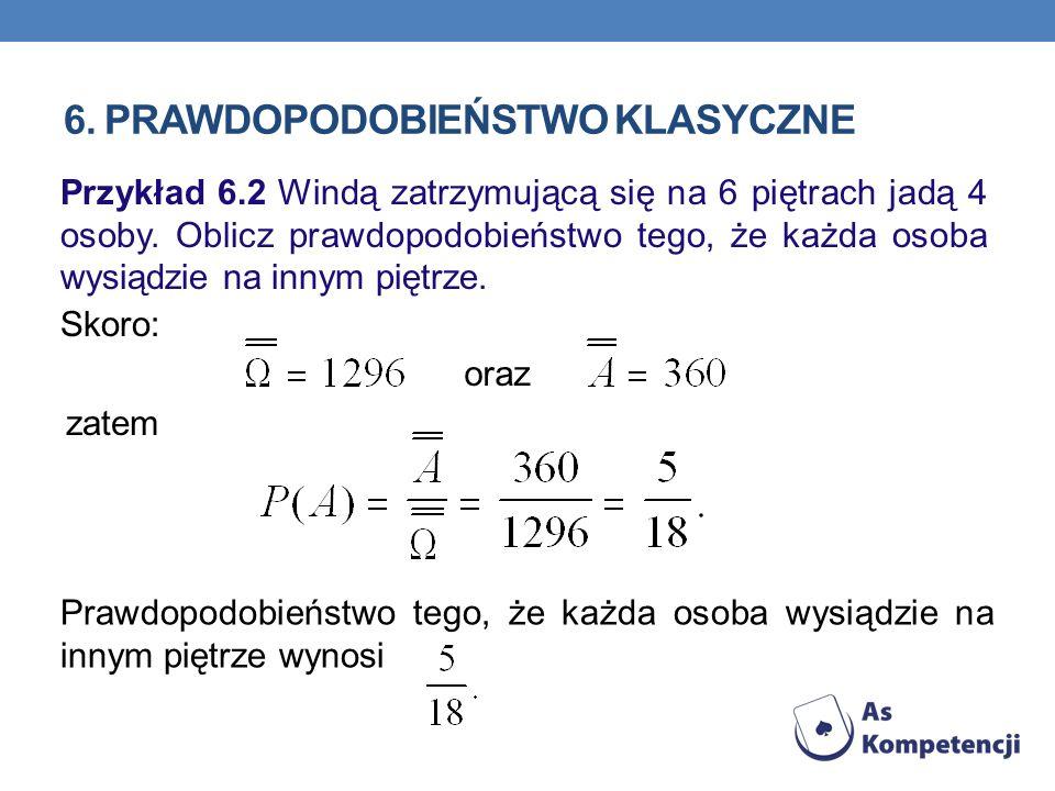 6. PRAWDOPODOBIEŃSTWO KLASYCZNE Przykład 6.2 Windą zatrzymującą się na 6 piętrach jadą 4 osoby. Oblicz prawdopodobieństwo tego, że każda osoba wysiądz
