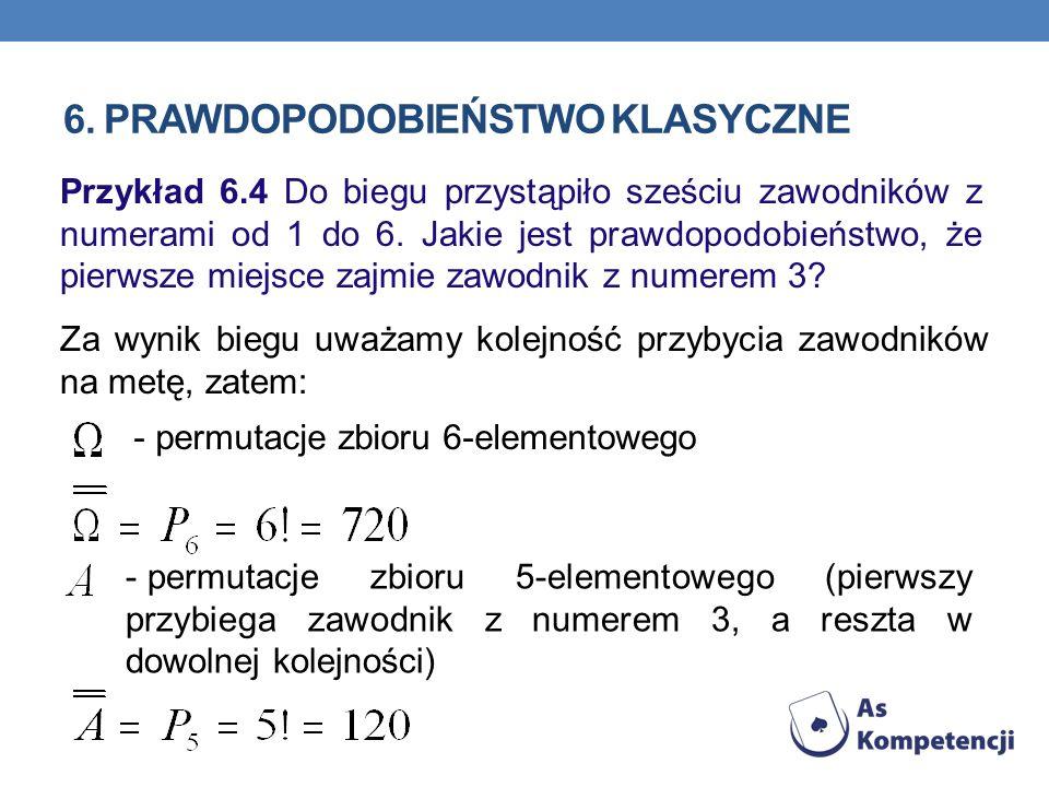 6. PRAWDOPODOBIEŃSTWO KLASYCZNE Przykład 6.4 Do biegu przystąpiło sześciu zawodników z numerami od 1 do 6. Jakie jest prawdopodobieństwo, że pierwsze
