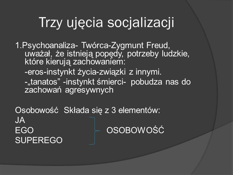 Trzy ujęcia socjalizacji 1.Psychoanaliza- Twórca-Zygmunt Freud, uważał, że istnieją popędy, potrzeby ludzkie, które kierują zachowaniem: -eros-instynkt życia-związki z innymi.