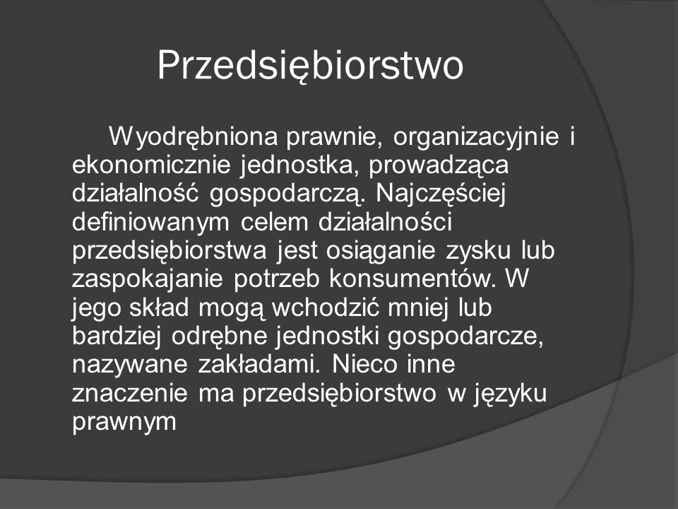Przedsiębiorstwo Wyodrębniona prawnie, organizacyjnie i ekonomicznie jednostka, prowadząca działalność gospodarczą.
