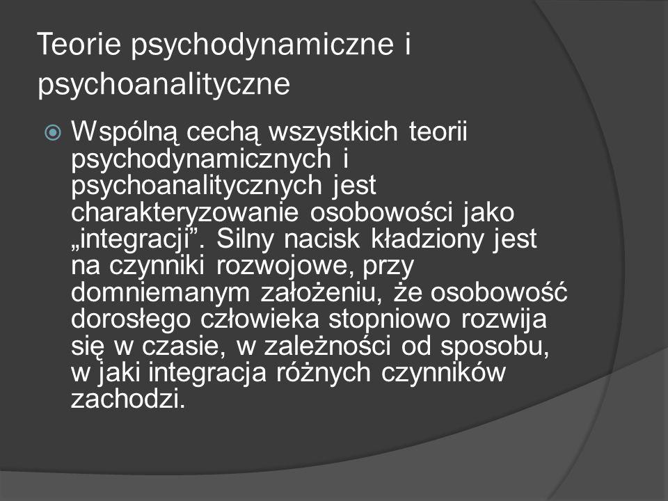 Teorie psychodynamiczne i psychoanalityczne Wspólną cechą wszystkich teorii psychodynamicznych i psychoanalitycznych jest charakteryzowanie osobowości jako integracji.