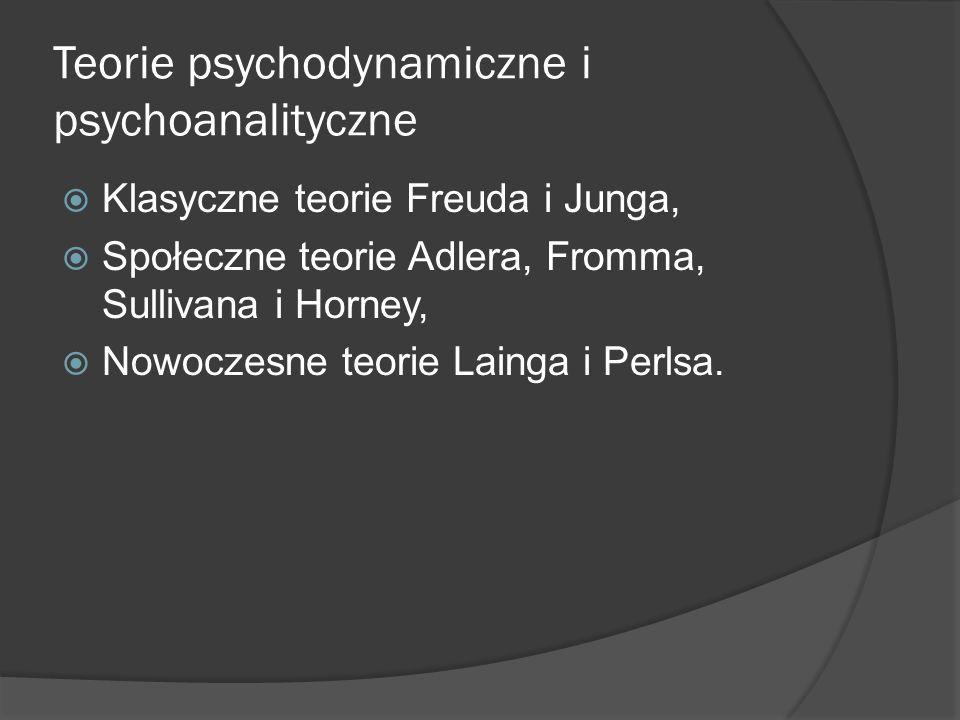 Teorie psychodynamiczne i psychoanalityczne Klasyczne teorie Freuda i Junga, Społeczne teorie Adlera, Fromma, Sullivana i Horney, Nowoczesne teorie Lainga i Perlsa.