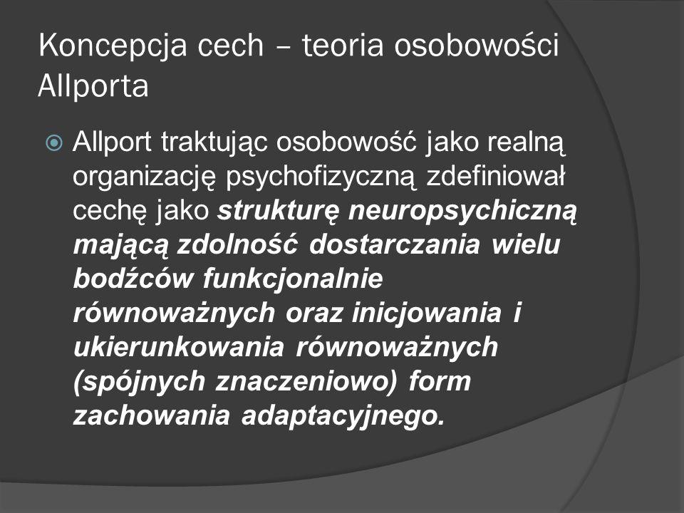 Koncepcja cech – teoria osobowości Allporta Allport traktując osobowość jako realną organizację psychofizyczną zdefiniował cechę jako strukturę neuropsychiczną mającą zdolność dostarczania wielu bodźców funkcjonalnie równoważnych oraz inicjowania i ukierunkowania równoważnych (spójnych znaczeniowo) form zachowania adaptacyjnego.