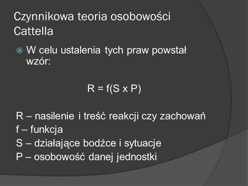 Czynnikowa teoria osobowości Cattella W celu ustalenia tych praw powstał wzór: R = f(S x P) R – nasilenie i treść reakcji czy zachowań f – funkcja S – działające bodźce i sytuacje P – osobowość danej jednostki
