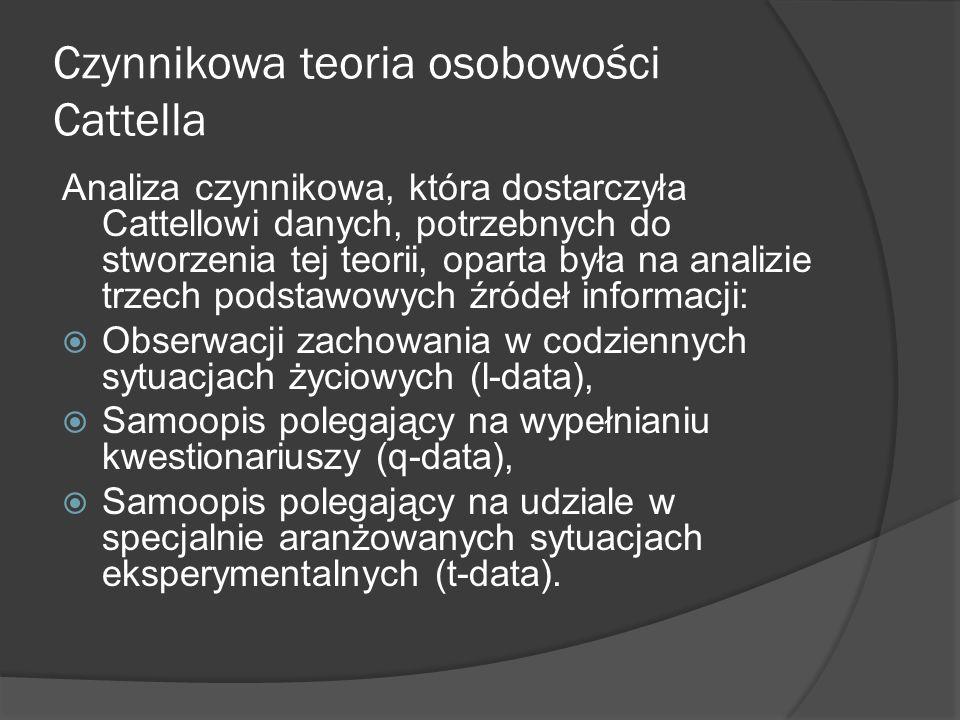 Czynnikowa teoria osobowości Cattella Analiza czynnikowa, która dostarczyła Cattellowi danych, potrzebnych do stworzenia tej teorii, oparta była na analizie trzech podstawowych źródeł informacji: Obserwacji zachowania w codziennych sytuacjach życiowych (l-data), Samoopis polegający na wypełnianiu kwestionariuszy (q-data), Samoopis polegający na udziale w specjalnie aranżowanych sytuacjach eksperymentalnych (t-data).