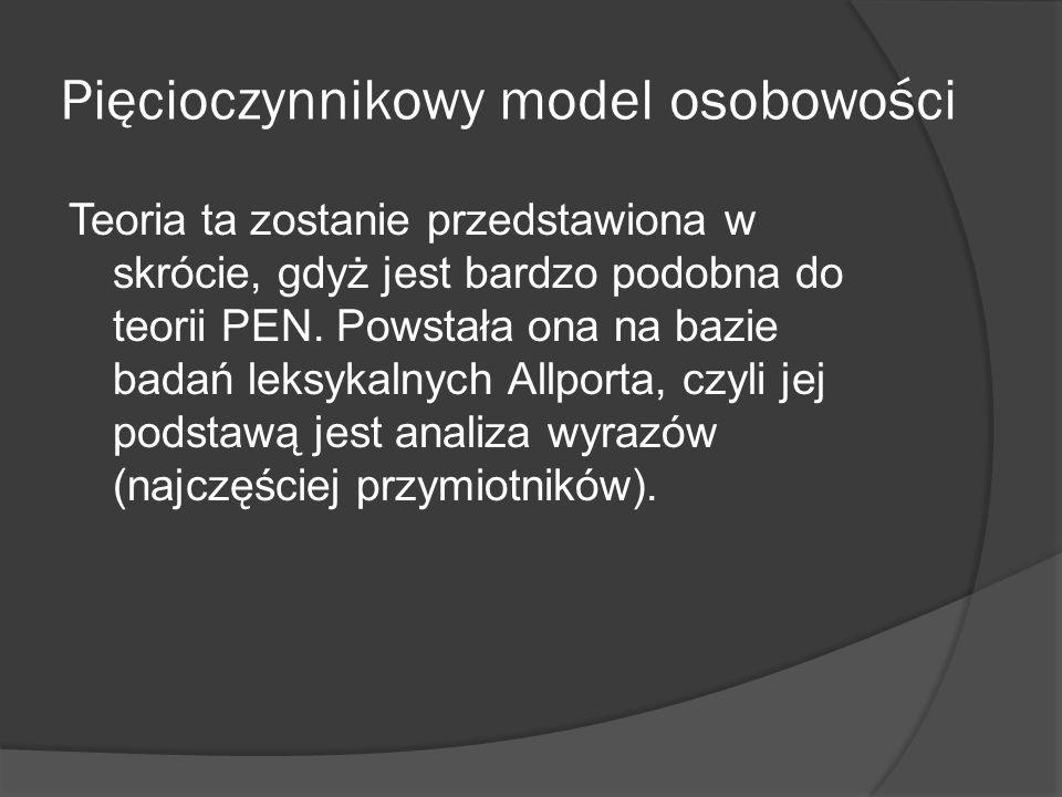 Pięcioczynnikowy model osobowości Teoria ta zostanie przedstawiona w skrócie, gdyż jest bardzo podobna do teorii PEN.