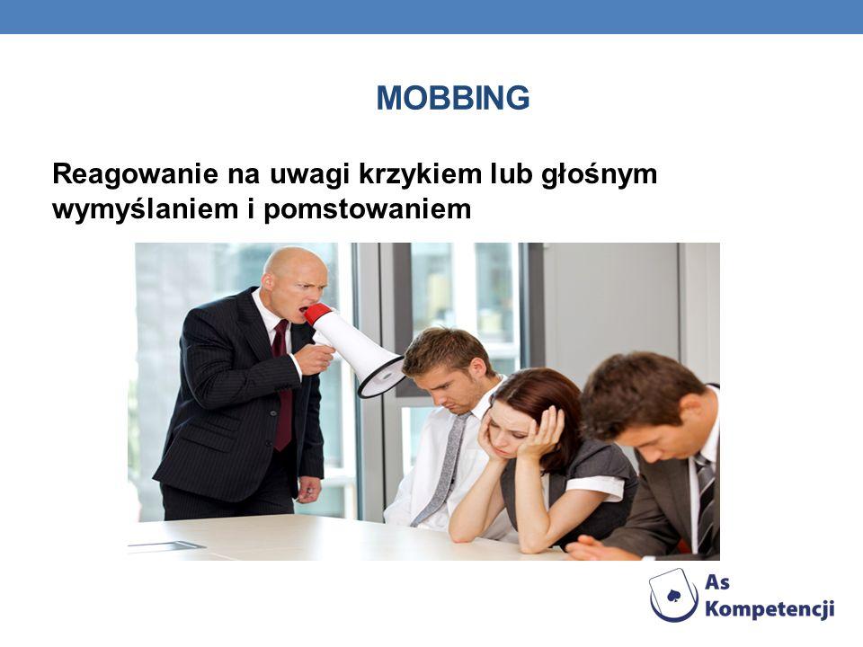 MOBBING Reagowanie na uwagi krzykiem lub głośnym wymyślaniem i pomstowaniem