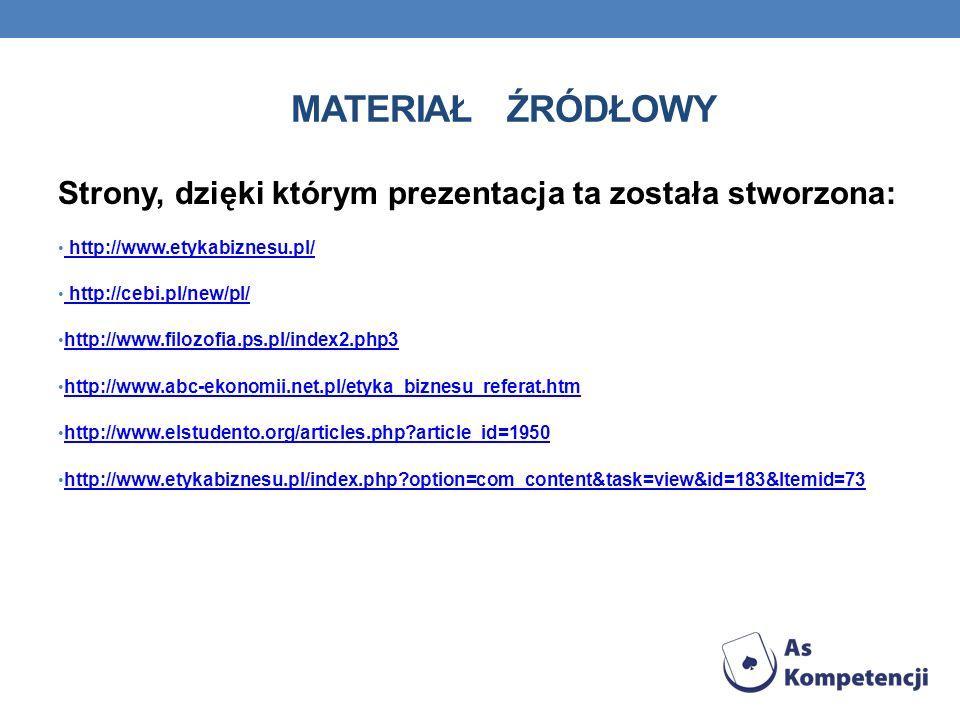 MATERIAŁ ŹRÓDŁOWY Strony, dzięki którym prezentacja ta została stworzona: http://www.etykabiznesu.pl/ http://cebi.pl/new/pl/ http://www.filozofia.ps.p