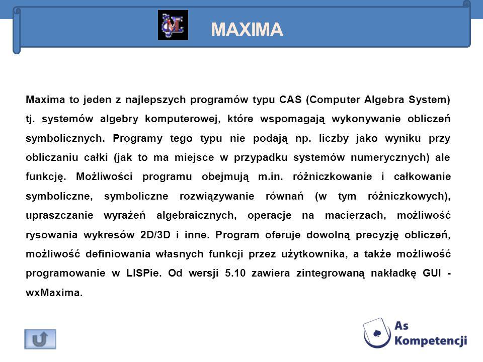 MAXIMA Maxima to jeden z najlepszych programów typu CAS (Computer Algebra System) tj. systemów algebry komputerowej, które wspomagają wykonywanie obli