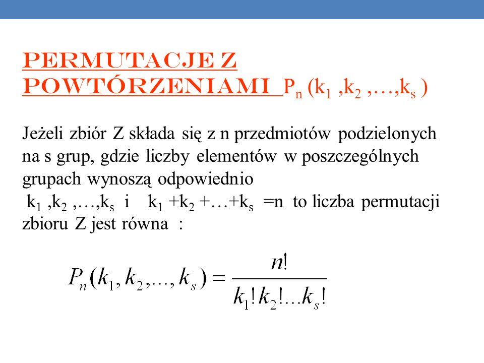 Permutacje z powtórzeniami P n (k 1,k 2,…,k s ) Jeżeli zbiór Z składa się z n przedmiotów podzielonych na s grup, gdzie liczby elementów w poszczególnych grupach wynoszą odpowiednio k 1,k 2,…,k s i k 1 +k 2 +…+k s =n to liczba permutacji zbioru Z jest równa :