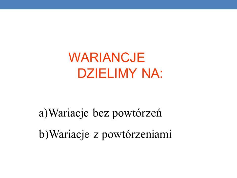 WARIANCJE DZIELIMY NA: a)Wariacje bez powtórzeń b)Wariacje z powtórzeniami