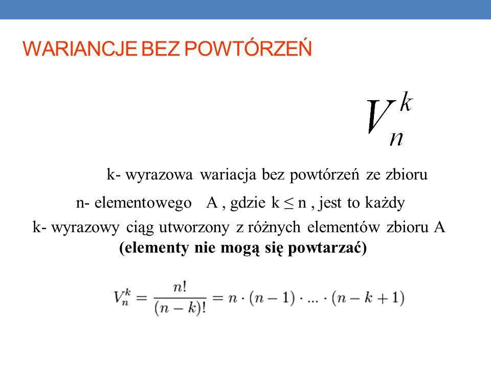 k- wyrazowa wariacja bez powtórzeń ze zbioru n- elementowego A, gdzie k n, jest to każdy k- wyrazowy ciąg utworzony z różnych elementów zbioru A (elementy nie mogą się powtarzać) WARIANCJE BEZ POWTÓRZEŃ