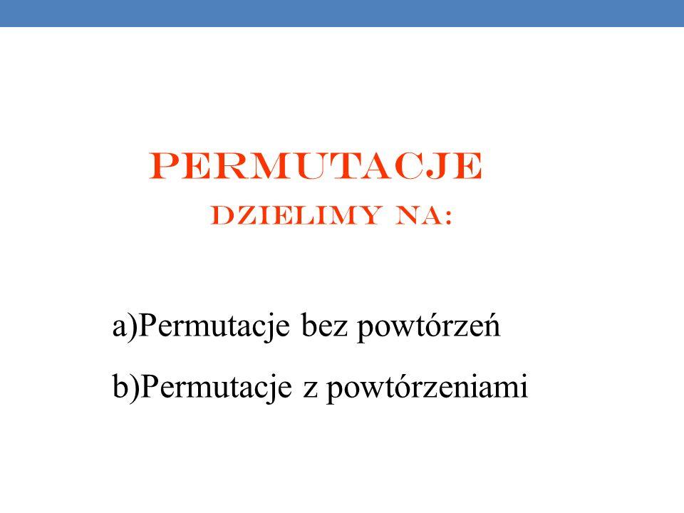 Permutacje dzielimy na: a)Permutacje bez powtórzeń b)Permutacje z powtórzeniami