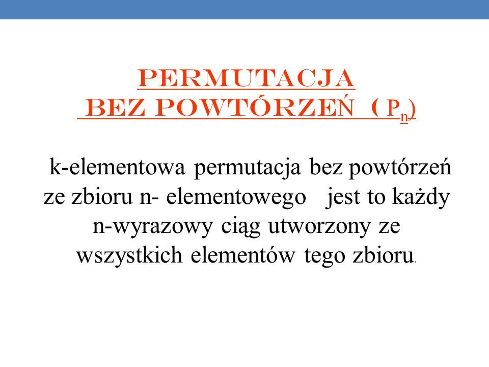 Permutacja bez powtórze Ń ( P n ) k-elementowa permutacja bez powtórzeń ze zbioru n- elementowego jest to każdy n-wyrazowy ciąg utworzony ze wszystkich elementów tego zbioru.