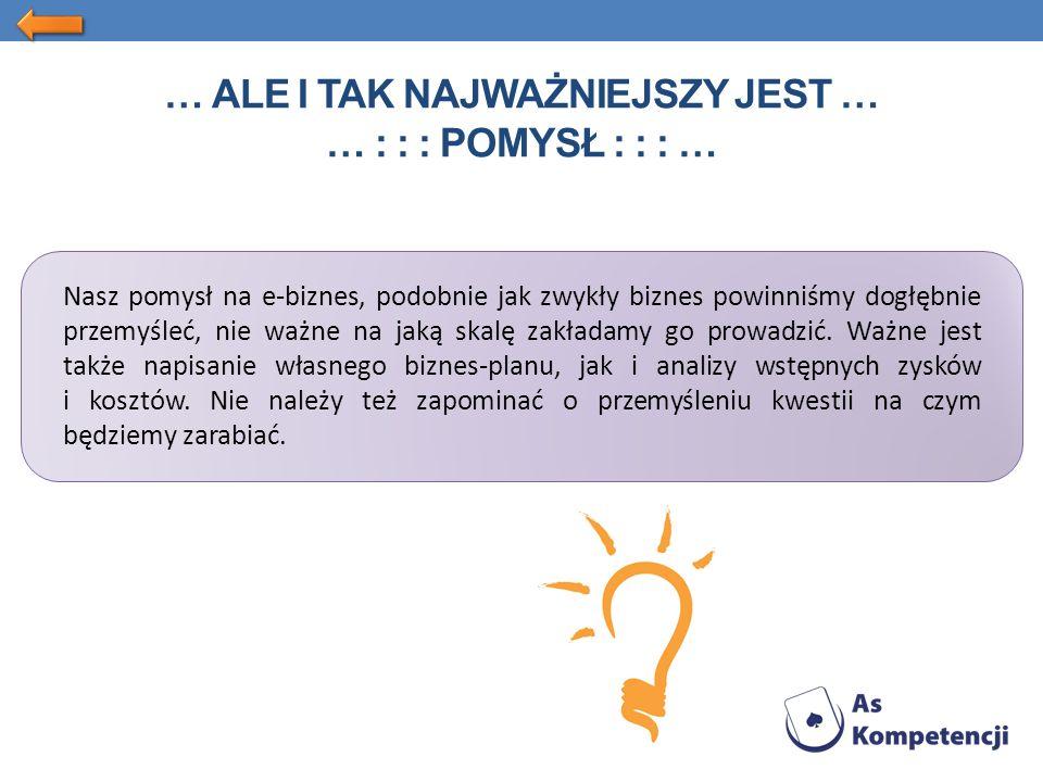 … ALE I TAK NAJWAŻNIEJSZY JEST … … : : : POMYSŁ : : : … Nasz pomysł na e-biznes, podobnie jak zwykły biznes powinniśmy dogłębnie przemyśleć, nie ważne na jaką skalę zakładamy go prowadzić.