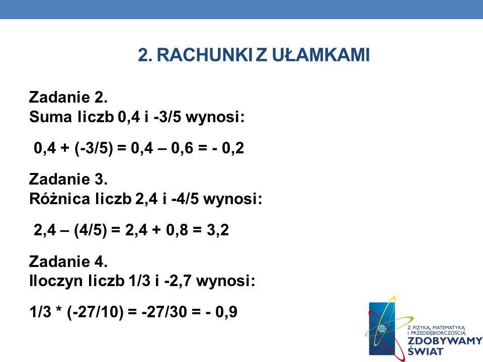 2. RACHUNKI Z UŁAMKAMI Zadanie 2. Suma liczb 0,4 i -3/5 wynosi: 0,4 + (-3/5) = 0,4 – 0,6 = - 0,2 Zadanie 3. Różnica liczb 2,4 i -4/5 wynosi: 2,4 – (4/