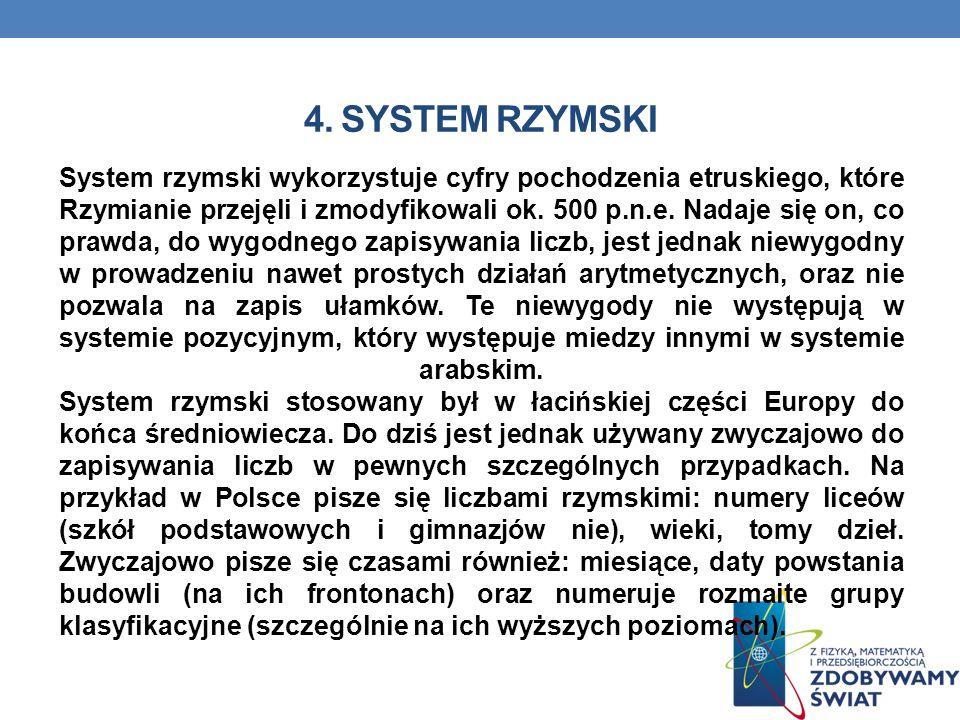 4. SYSTEM RZYMSKI System rzymski wykorzystuje cyfry pochodzenia etruskiego, które Rzymianie przejęli i zmodyfikowali ok. 500 p.n.e. Nadaje się on, co