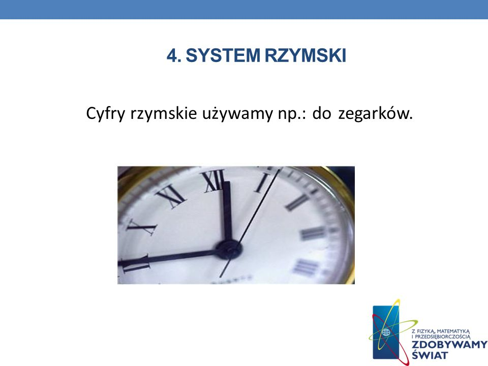 4. SYSTEM RZYMSKI Cyfry rzymskie używamy np.: do zegarków.